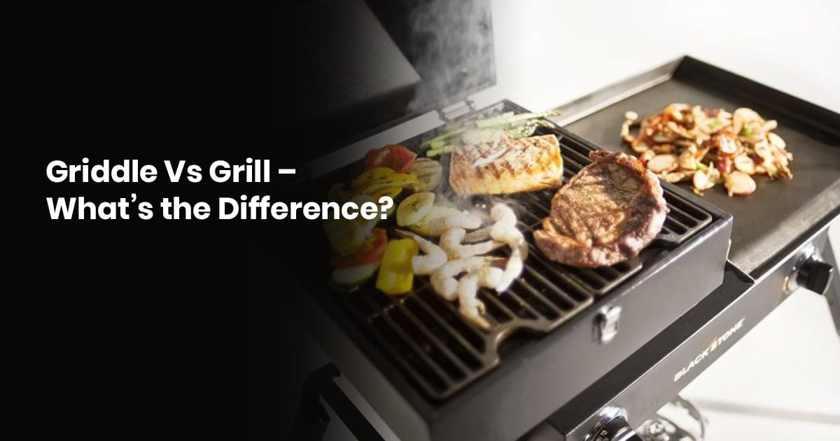 Griddle Vs Grill - What's The Difference