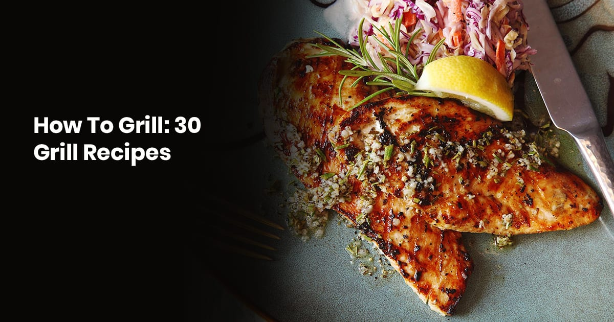 How To Grill Everything: 30 Delicious Grill Recipes