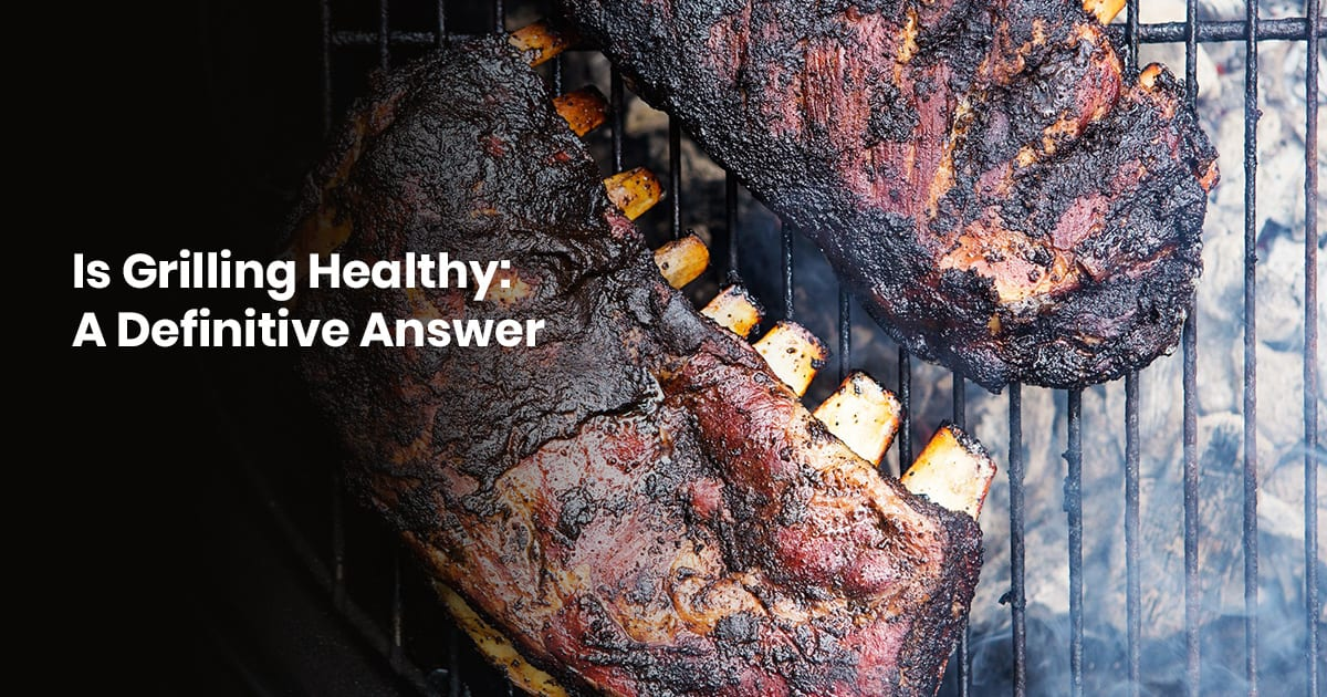 Is Grilling Healthy A Definitive Answer